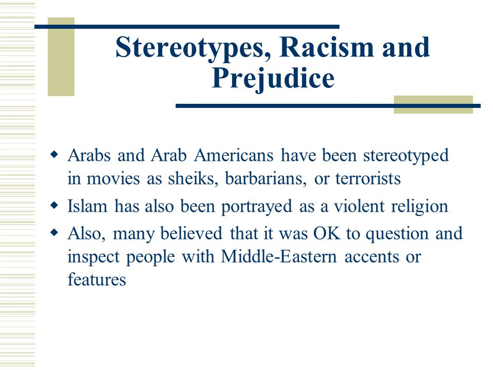 Stereotypes, Racism and Prejudice Arabs and Arab Americans have been stereotyped in movies as sheiks, barbarians, or terrorists Islam has also been po