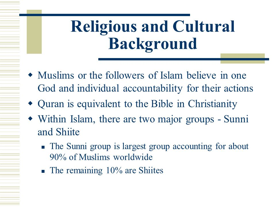 Religious and Cultural Background Muslims or the followers of Islam believe in one God and individual accountability for their actions Quran is equiva