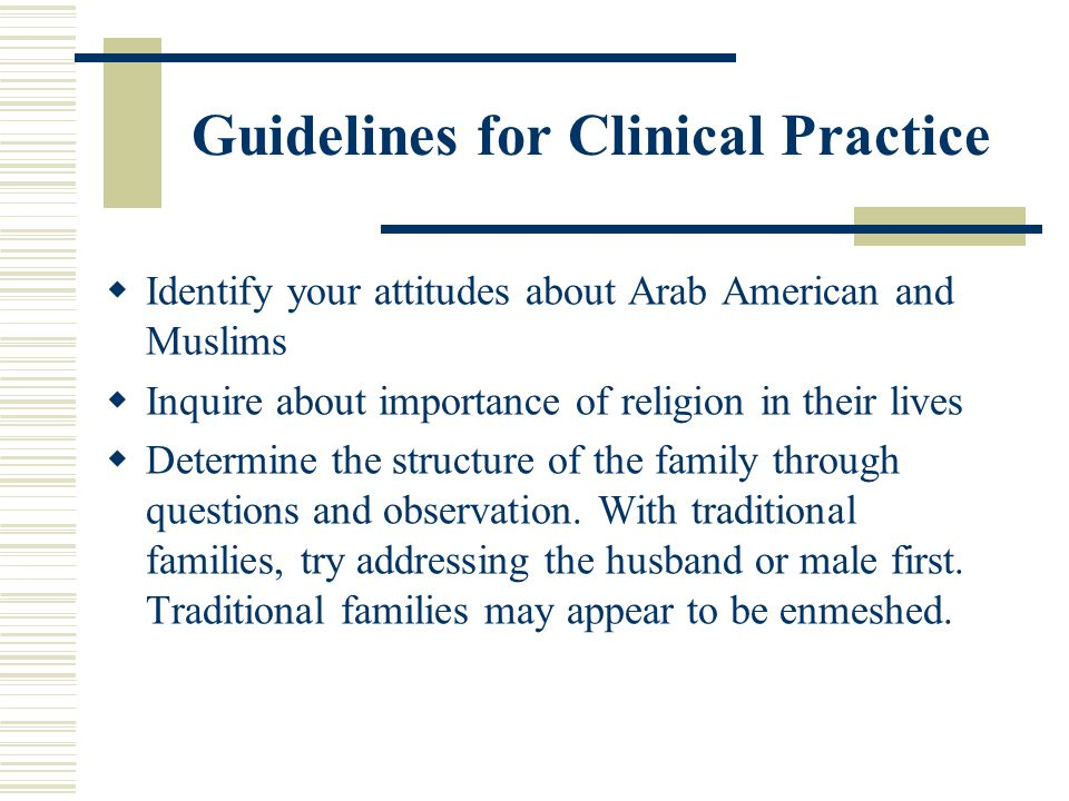 Guidelines for Clinical Practice Identify your attitudes about Arab American and Muslims Inquire about importance of religion in their lives Determine