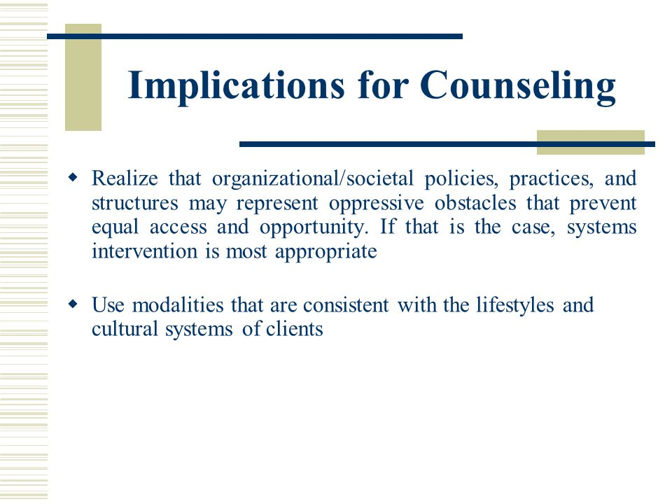 Implications for Counseling Realize that organizational/societal policies, practices, and structures may represent oppressive obstacles that prevent e