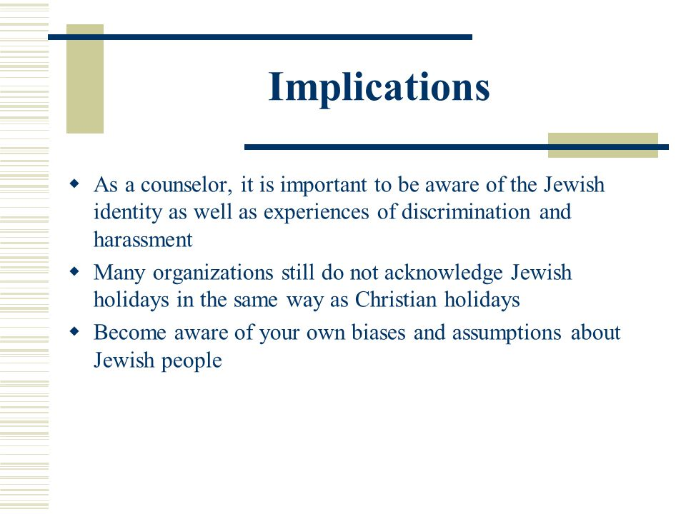 Implications As a counselor, it is important to be aware of the Jewish identity as well as experiences of discrimination and harassment Many organizat