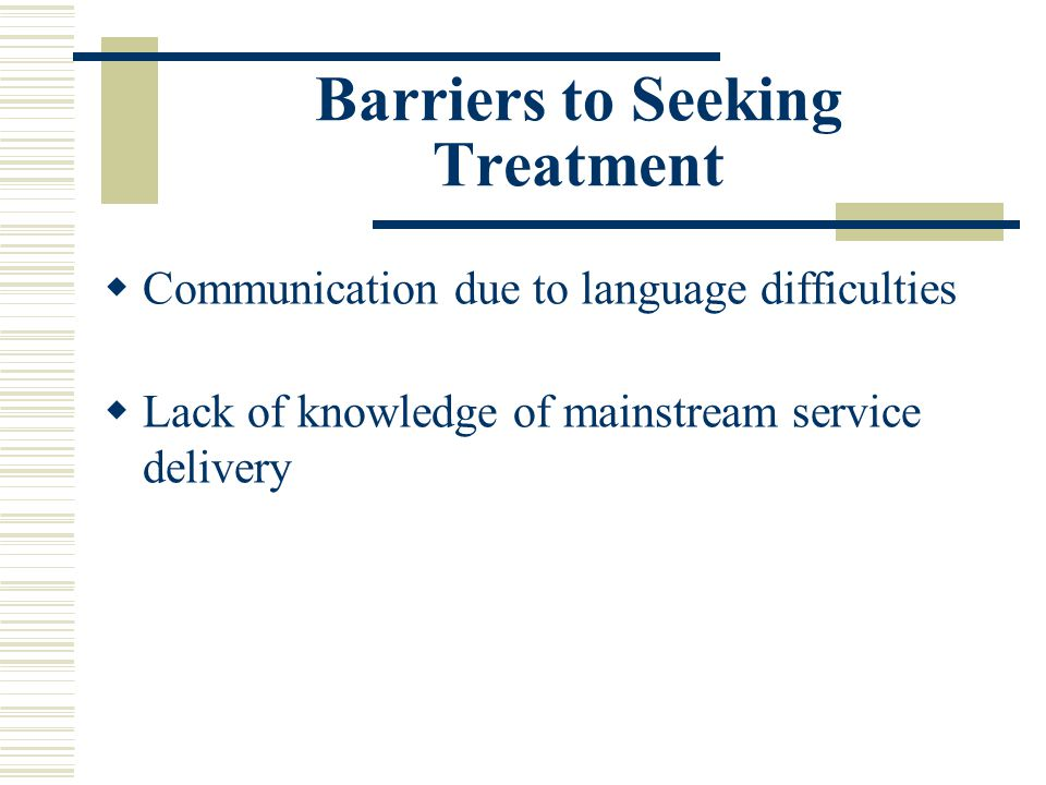 Barriers to Seeking Treatment Communication due to language difficulties Lack of knowledge of mainstream service delivery