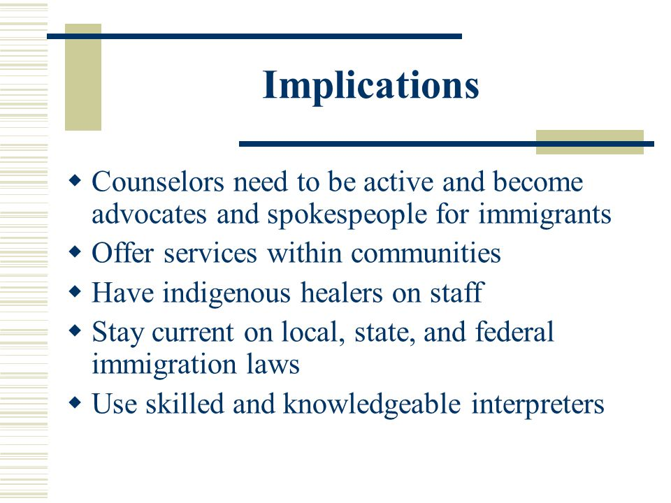 Implications Counselors need to be active and become advocates and spokespeople for immigrants Offer services within communities Have indigenous heale
