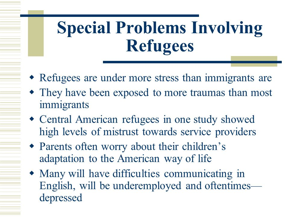 Special Problems Involving Refugees Refugees are under more stress than immigrants are They have been exposed to more traumas than most immigrants Cen