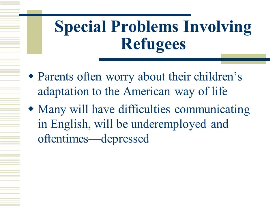 Special Problems Involving Refugees Parents often worry about their childrens adaptation to the American way of life Many will have difficulties commu