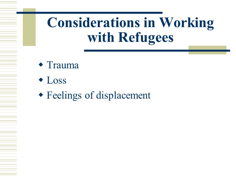 Considerations in Working with Refugees Trauma Loss Feelings of displacement