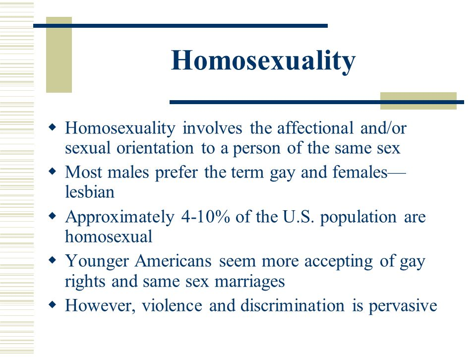 Homosexuality Homosexuality involves the affectional and/or sexual orientation to a person of the same sex Most males prefer the term gay and females