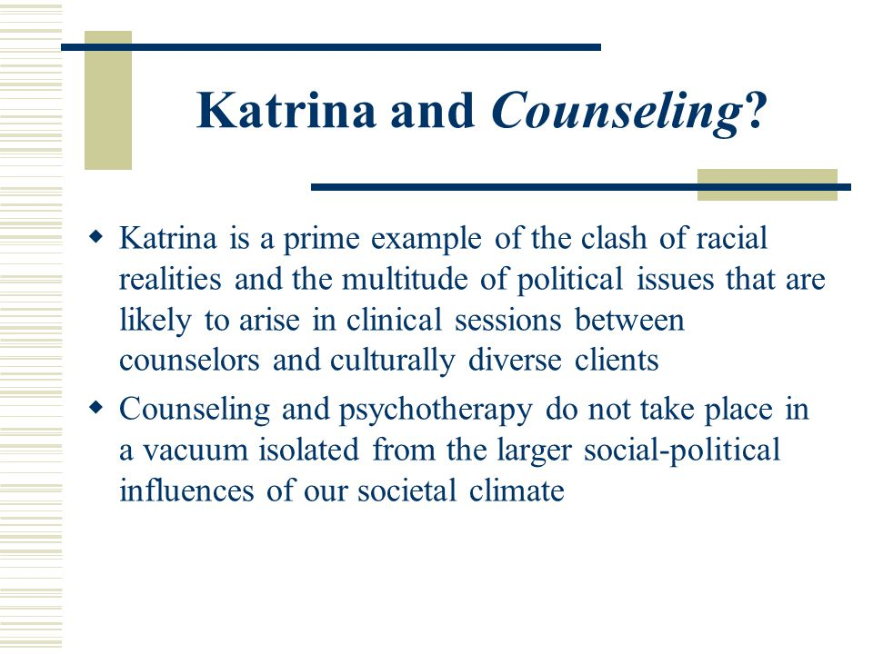 Katrina and Counseling? Katrina is a prime example of the clash of racial realities and the multitude of political issues that are likely to arise in