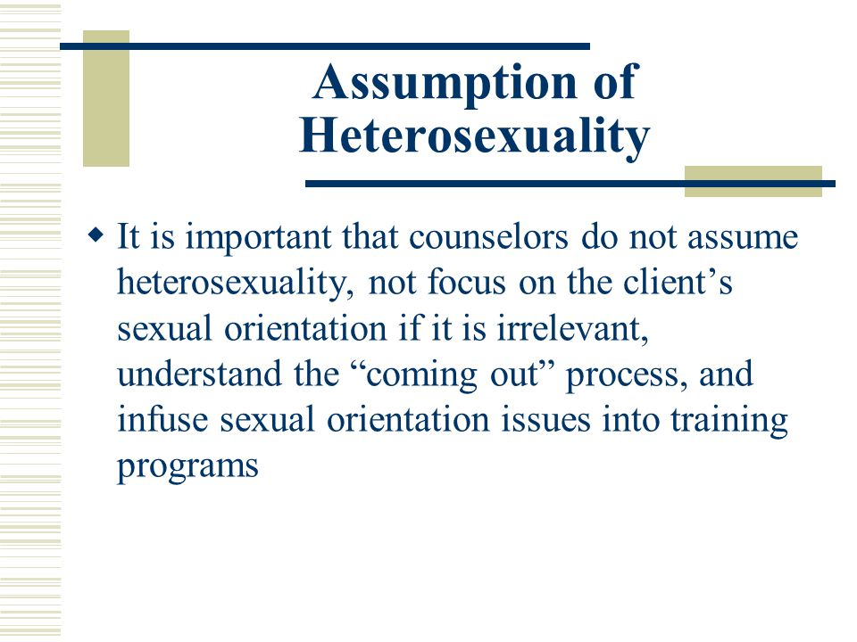 Assumption of Heterosexuality It is important that counselors do not assume heterosexuality, not focus on the clients sexual orientation if it is irre