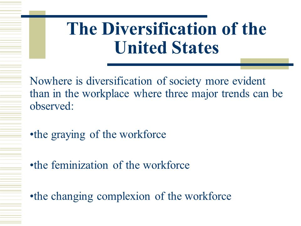 The Diversification of the United States Nowhere is diversification of society more evident than in the workplace where three major trends can be obse