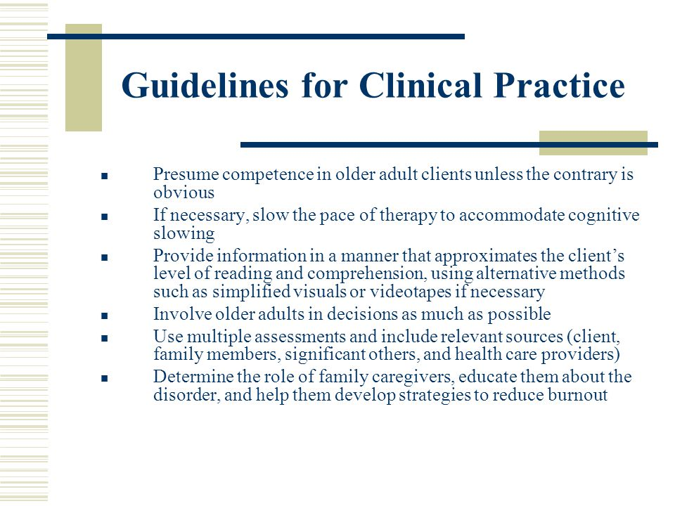 Guidelines for Clinical Practice Presume competence in older adult clients unless the contrary is obvious If necessary, slow the pace of therapy to ac
