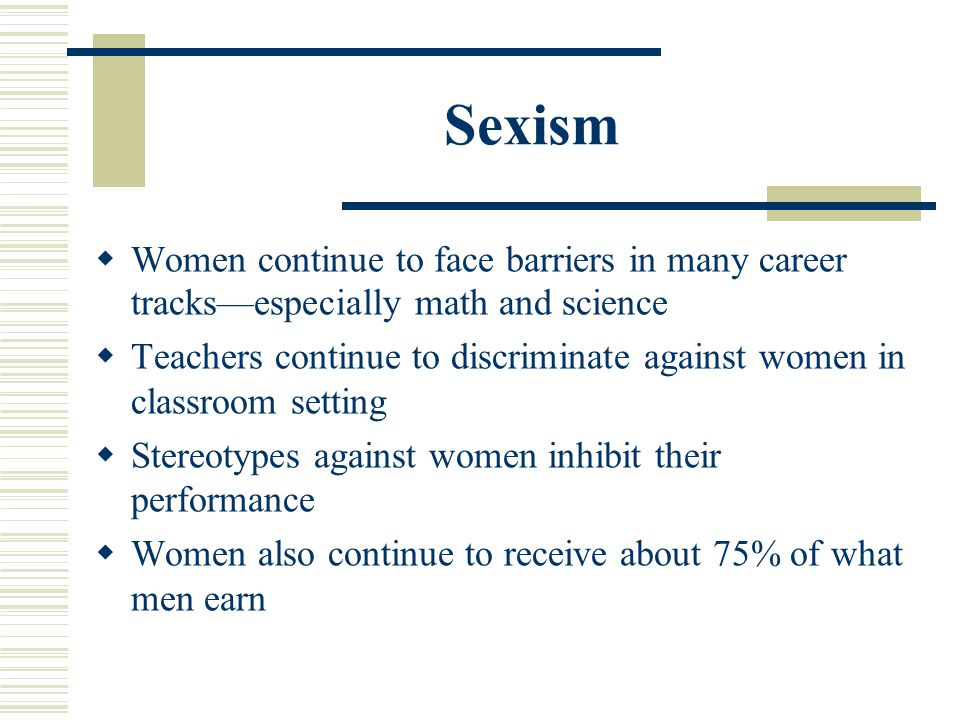 Sexism Women continue to face barriers in many career tracksespecially math and science Teachers continue to discriminate against women in classroom s