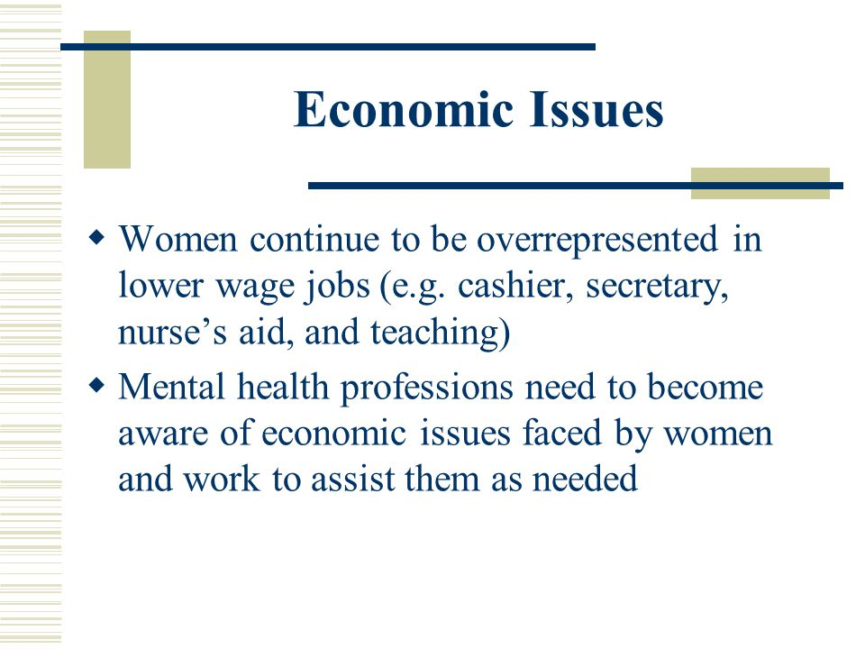 Economic Issues Women continue to be overrepresented in lower wage jobs (e.g. cashier, secretary, nurses aid, and teaching) Mental health professions