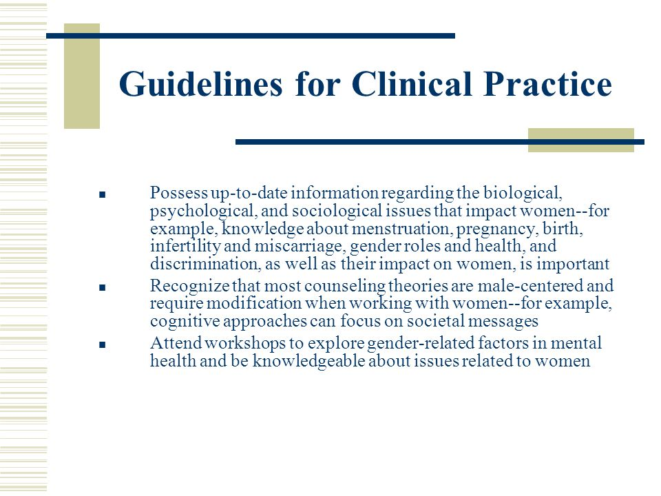 Guidelines for Clinical Practice Possess up-to-date information regarding the biological, psychological, and sociological issues that impact women--fo