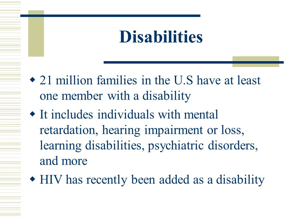 Disabilities 21 million families in the U.S have at least one member with a disability It includes individuals with mental retardation, hearing impair