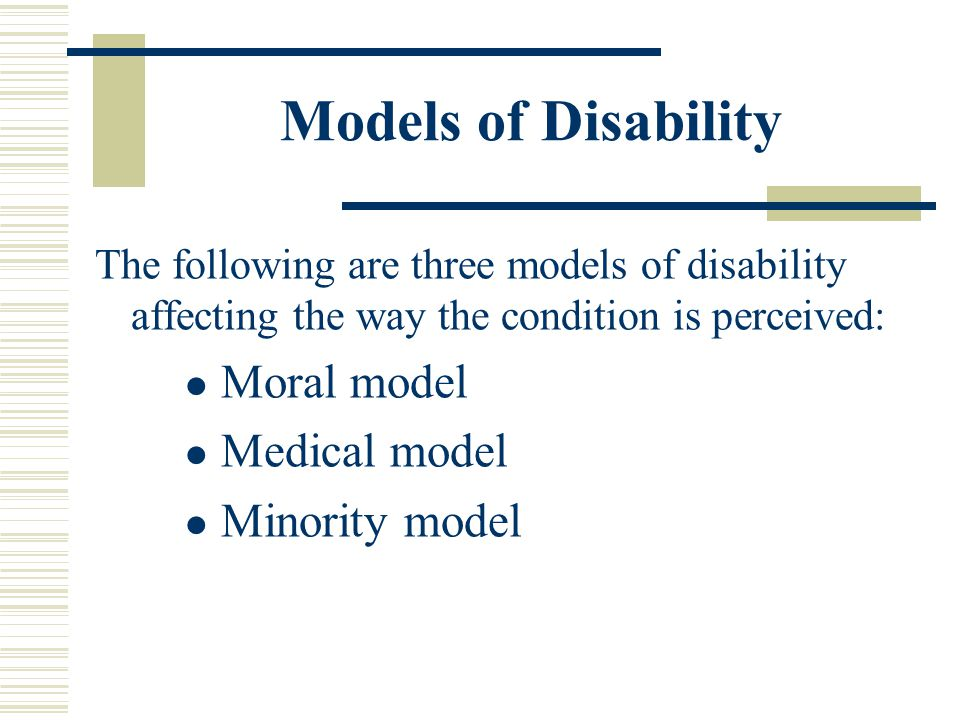 Models of Disability The following are three models of disability affecting the way the condition is perceived: Moral model Medical model Minority mod
