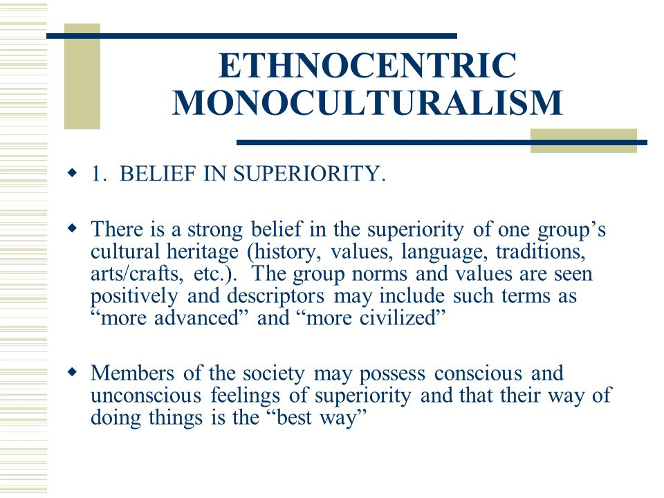ETHNOCENTRIC MONOCULTURALISM 1. BELIEF IN SUPERIORITY. There is a strong belief in the superiority of one groups cultural heritage (history, values, l
