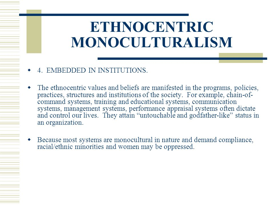 ETHNOCENTRIC MONOCULTURALISM 4. EMBEDDED IN INSTITUTIONS. The ethnocentric values and beliefs are manifested in the programs, policies, practices, str