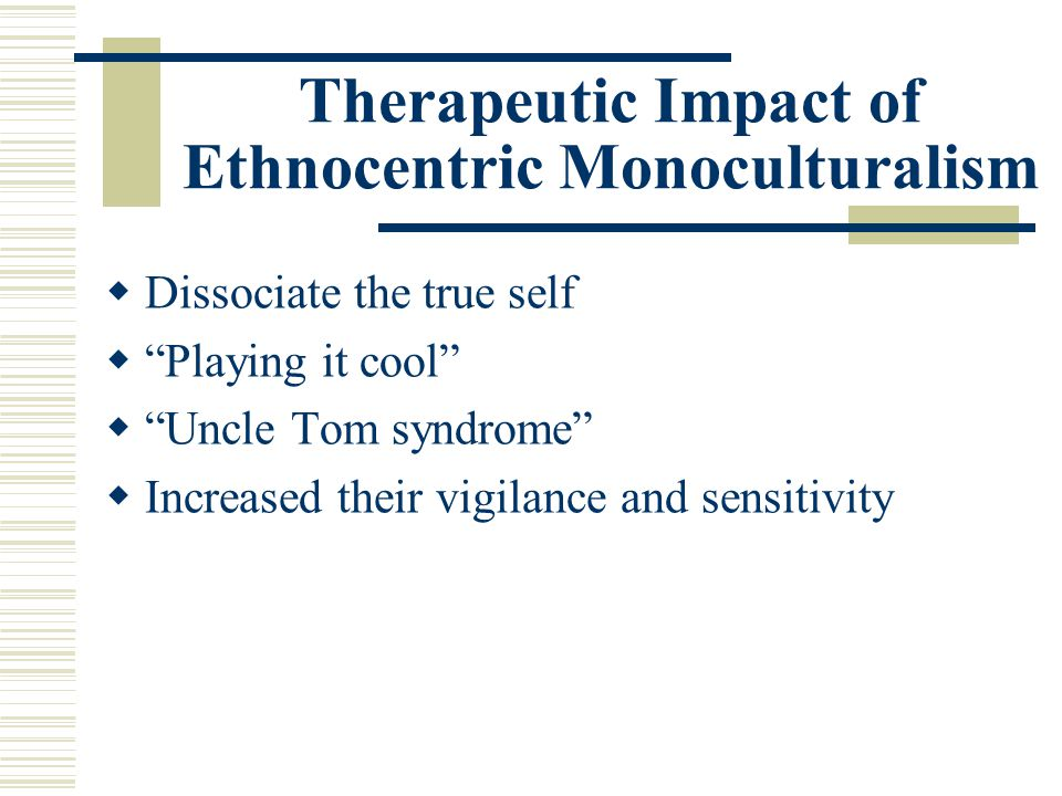 Therapeutic Impact of Ethnocentric Monoculturalism Dissociate the true self Playing it cool Uncle Tom syndrome Increased their vigilance and sensitivi