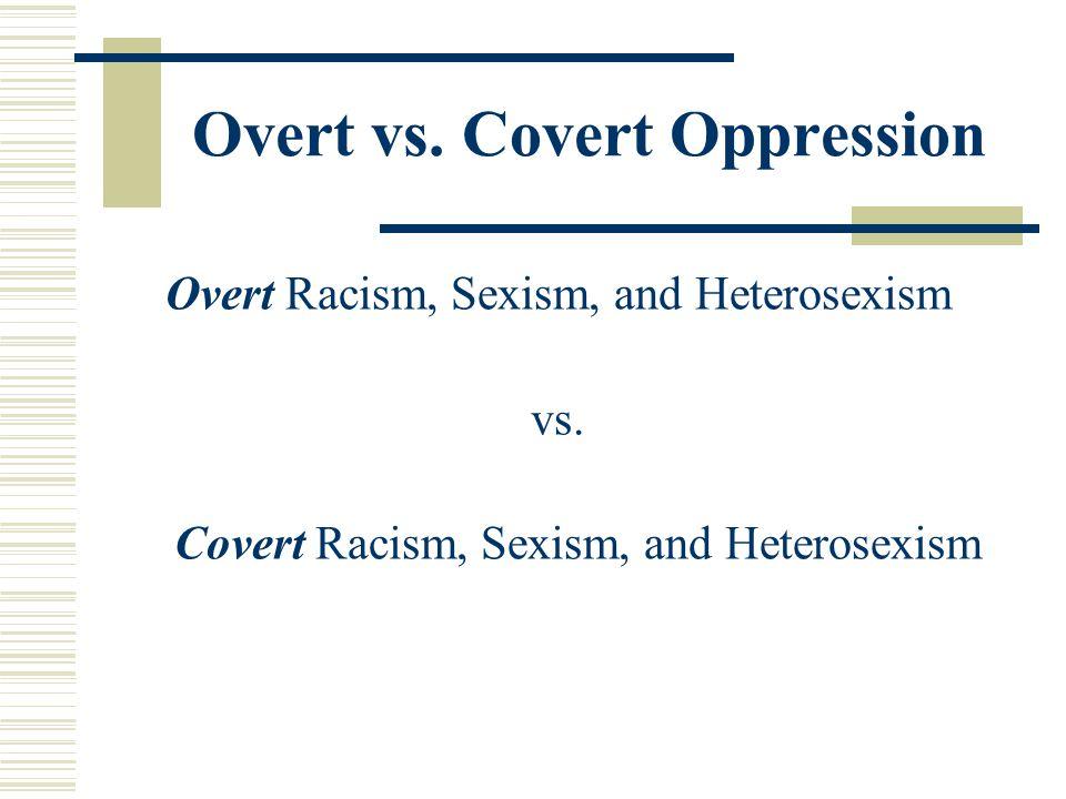 Overt vs. Covert Oppression Overt Racism, Sexism, and Heterosexism vs. Covert Racism, Sexism, and Heterosexism