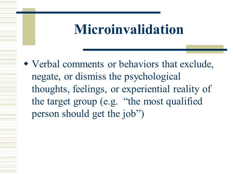 Microinvalidation Verbal comments or behaviors that exclude, negate, or dismiss the psychological thoughts, feelings, or experiential reality of the t