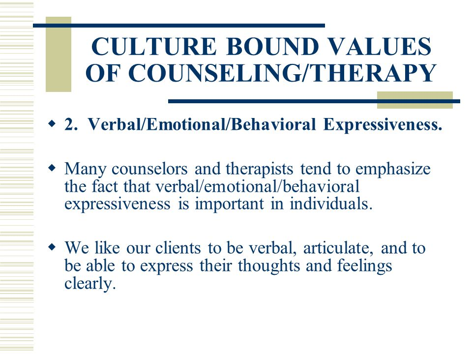 CULTURE BOUND VALUES OF COUNSELING/THERAPY 2. Verbal/Emotional/Behavioral Expressiveness. Many counselors and therapists tend to emphasize the fact th