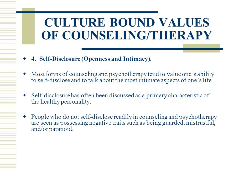 CULTURE BOUND VALUES OF COUNSELING/THERAPY 4. Self-Disclosure (Openness and Intimacy). Most forms of counseling and psychotherapy tend to value ones a