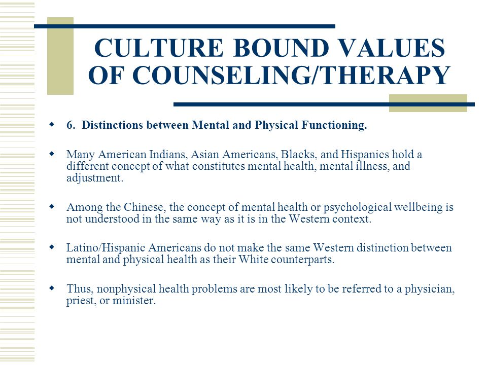 CULTURE BOUND VALUES OF COUNSELING/THERAPY 6. Distinctions between Mental and Physical Functioning. Many American Indians, Asian Americans, Blacks, an