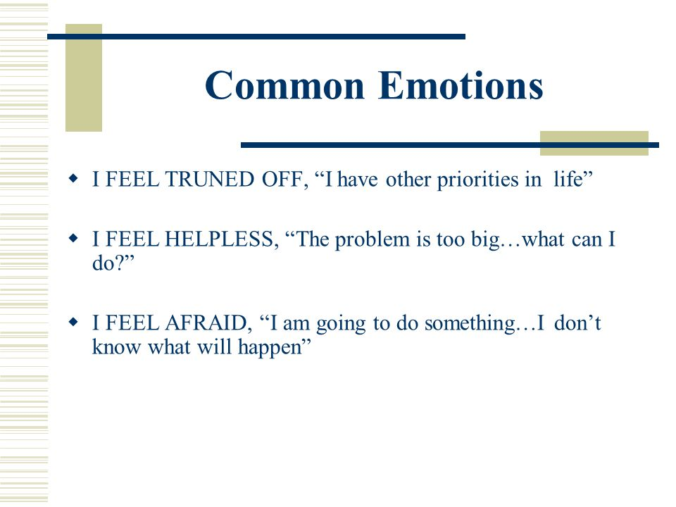 Common Emotions I FEEL TRUNED OFF, I have other priorities in life I FEEL HELPLESS, The problem is too big…what can I do? I FEEL AFRAID, I am going to