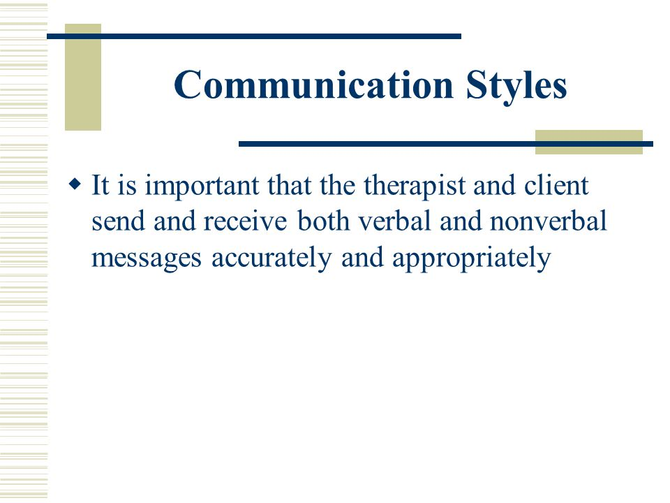 Communication Styles It is important that the therapist and client send and receive both verbal and nonverbal messages accurately and appropriately