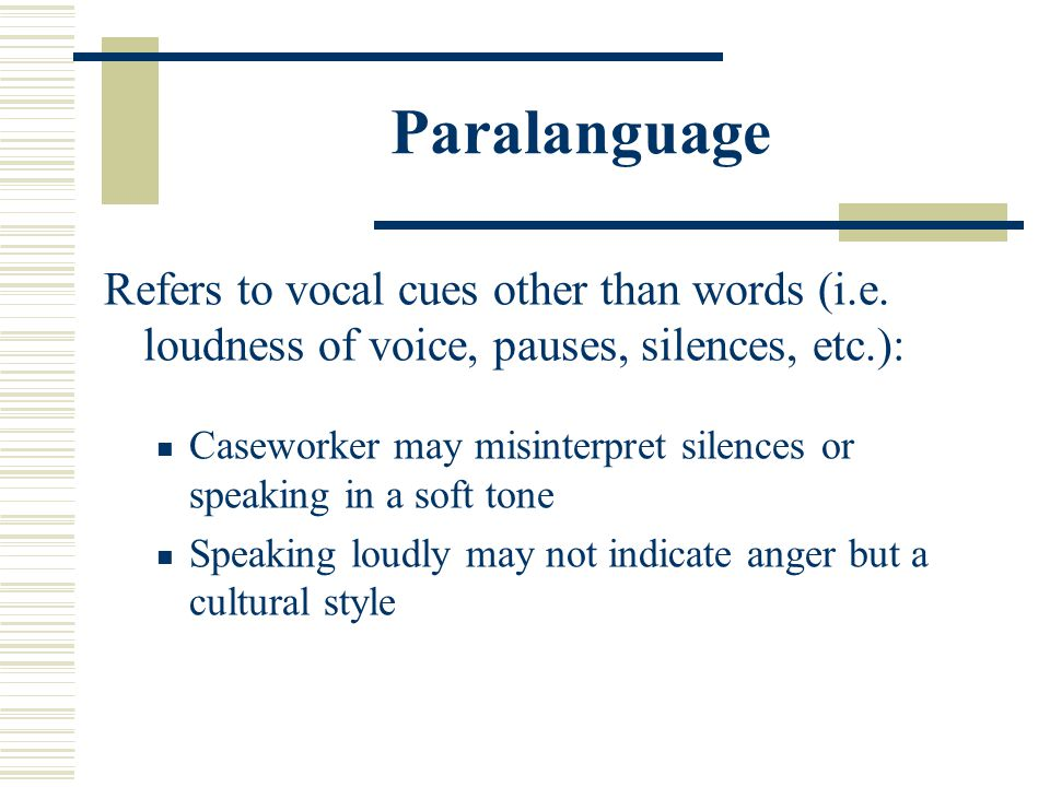 Paralanguage Refers to vocal cues other than words (i.e. loudness of voice, pauses, silences, etc.): Caseworker may misinterpret silences or speaking