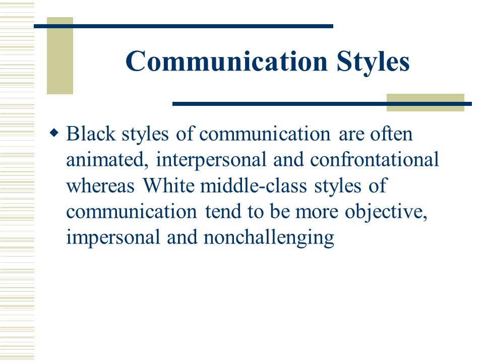 Communication Styles Black styles of communication are often animated, interpersonal and confrontational whereas White middle-class styles of communic