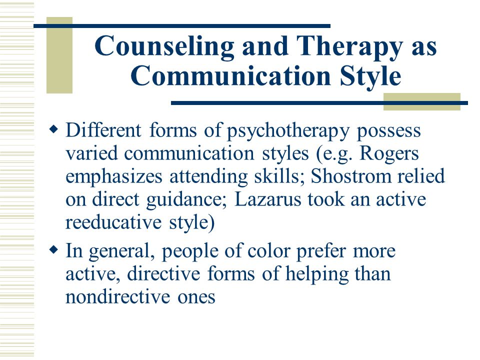 Counseling and Therapy as Communication Style Different forms of psychotherapy possess varied communication styles (e.g. Rogers emphasizes attending s