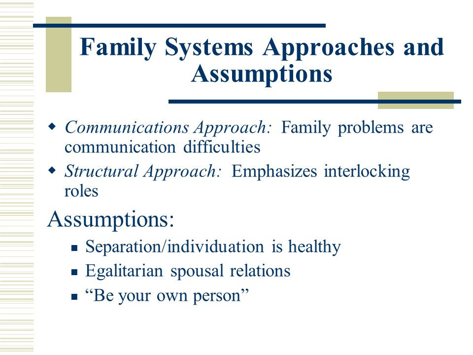 Family Systems Approaches and Assumptions Communications Approach: Family problems are communication difficulties Structural Approach: Emphasizes inte