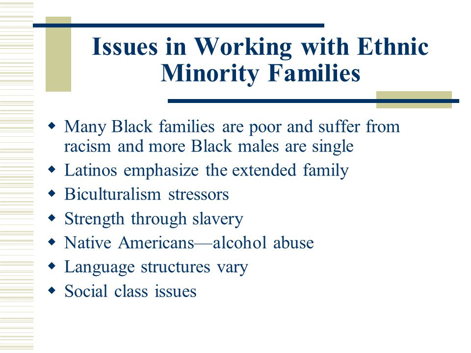 Issues in Working with Ethnic Minority Families Many Black families are poor and suffer from racism and more Black males are single Latinos emphasize