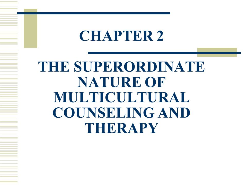 CHAPTER 2 THE SUPERORDINATE NATURE OF MULTICULTURAL COUNSELING AND THERAPY