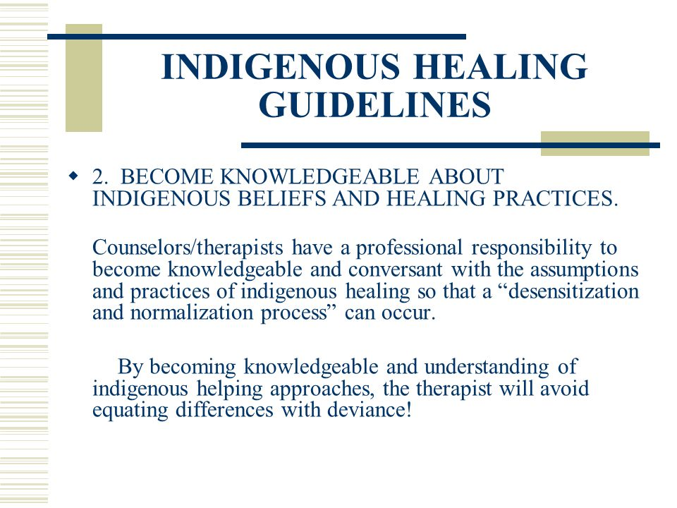 INDIGENOUS HEALING GUIDELINES 2. BECOME KNOWLEDGEABLE ABOUT INDIGENOUS BELIEFS AND HEALING PRACTICES. Counselors/therapists have a professional respon