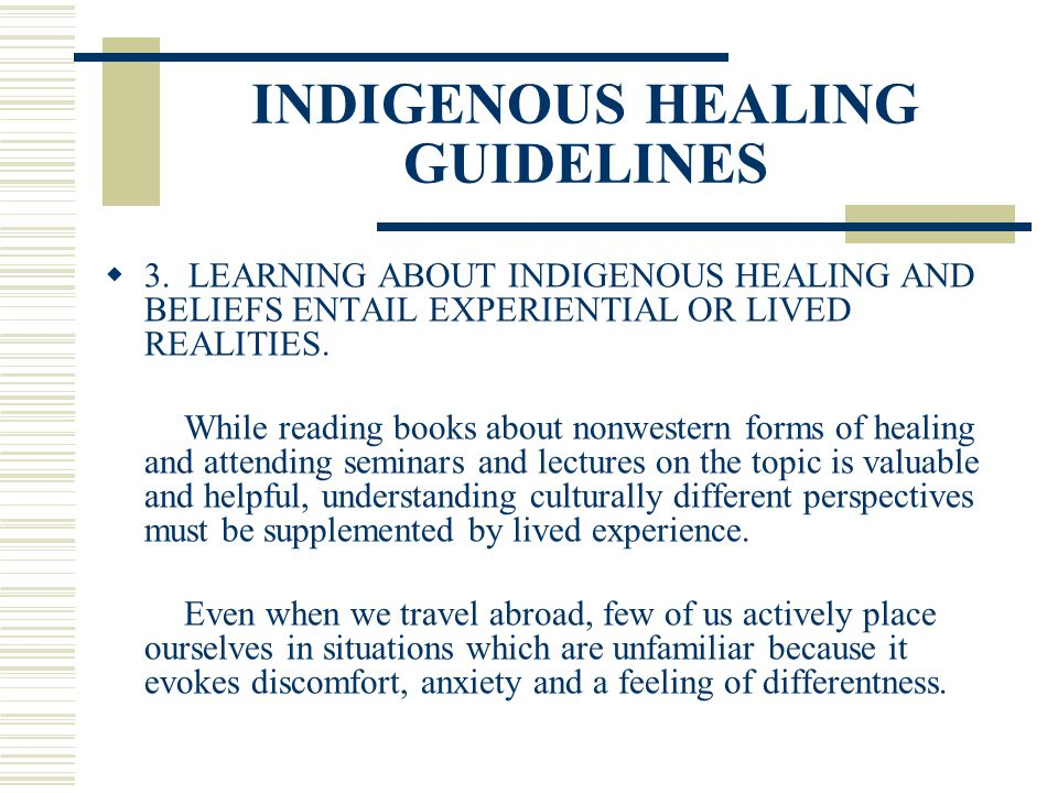 INDIGENOUS HEALING GUIDELINES 3. LEARNING ABOUT INDIGENOUS HEALING AND BELIEFS ENTAIL EXPERIENTIAL OR LIVED REALITIES. While reading books about nonwe