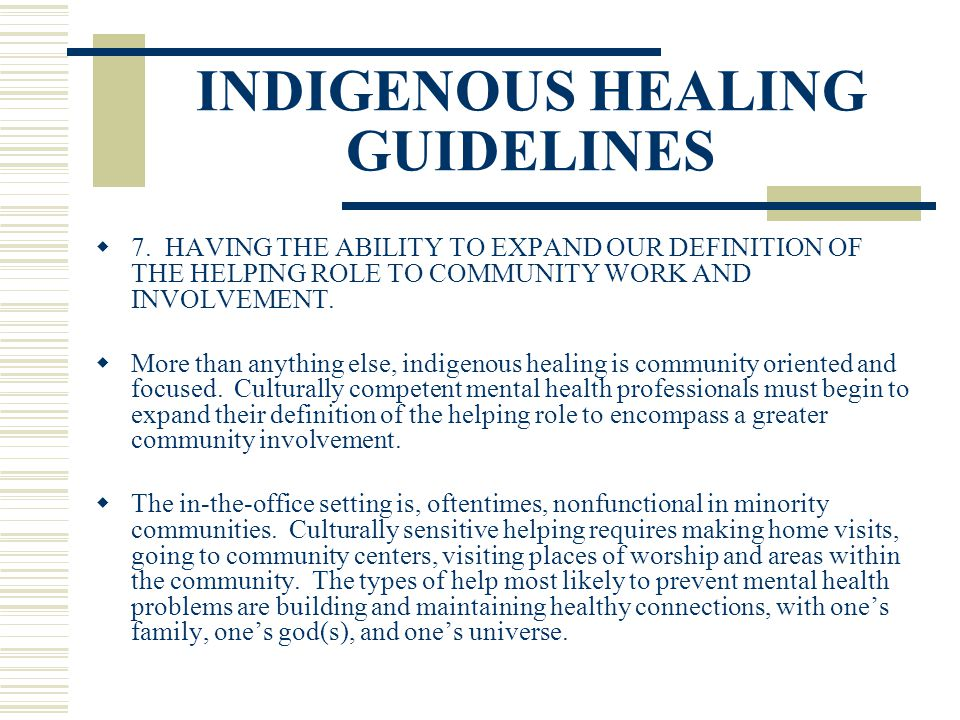 INDIGENOUS HEALING GUIDELINES 7. HAVING THE ABILITY TO EXPAND OUR DEFINITION OF THE HELPING ROLE TO COMMUNITY WORK AND INVOLVEMENT. More than anything