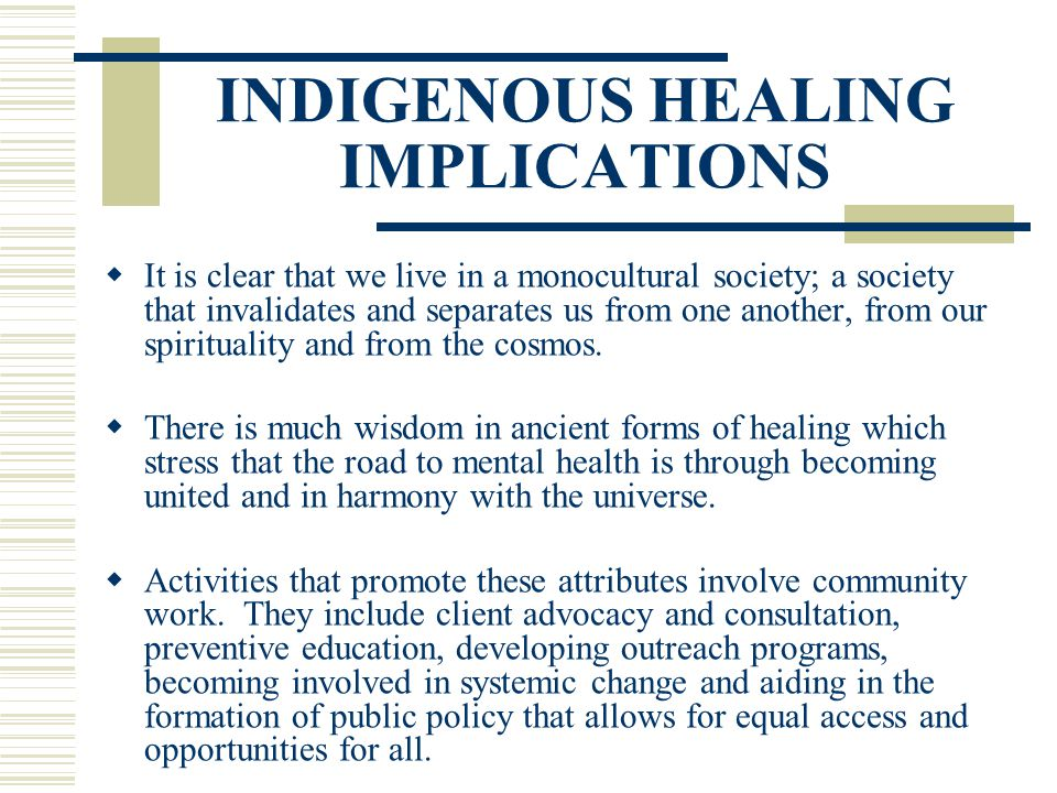 INDIGENOUS HEALING IMPLICATIONS It is clear that we live in a monocultural society; a society that invalidates and separates us from one another, from
