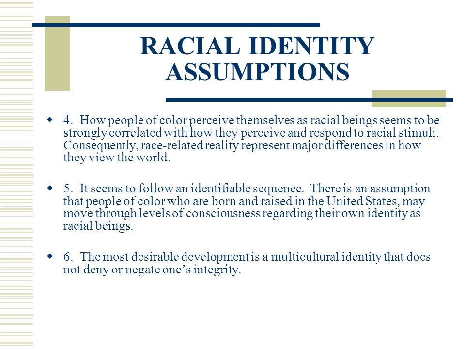 RACIAL IDENTITY ASSUMPTIONS 4. How people of color perceive themselves as racial beings seems to be strongly correlated with how they perceive and res