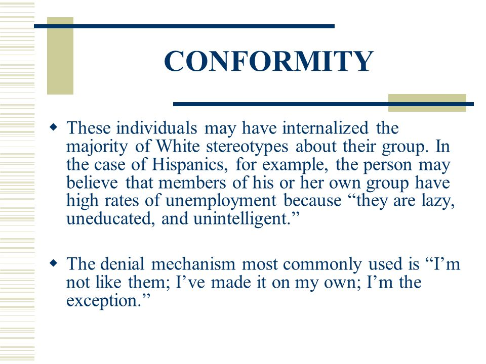 CONFORMITY These individuals may have internalized the majority of White stereotypes about their group. In the case of Hispanics, for example, the per