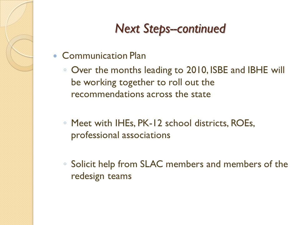 Next Steps--continued Communication Plan Over the months leading to 2010, ISBE and IBHE will be working together to roll out the recommendations acros