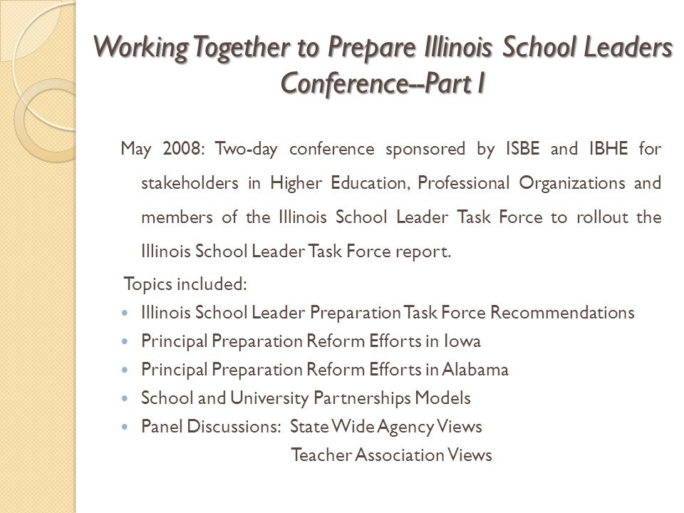 Working Together to Prepare Illinois School Leaders Conference--Part I May 2008: Two-day conference sponsored by ISBE and IBHE for stakeholders in Higher Education, Professional Organizations and members of the Illinois School Leader Task Force to rollout the Illinois School Leader Task Force report.