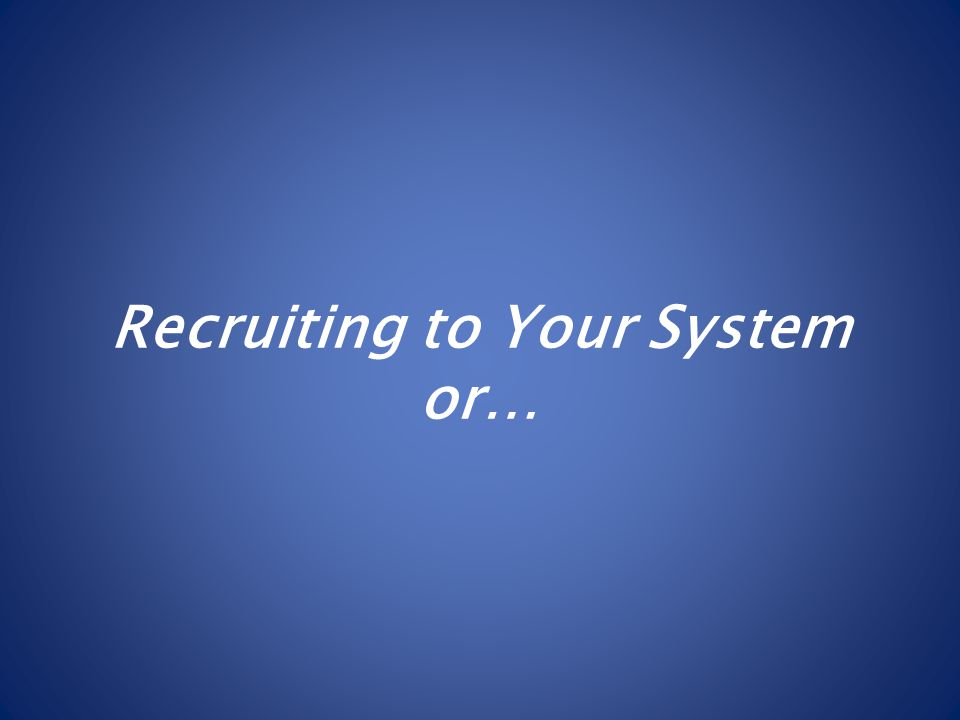 Recruiting to Your System or…