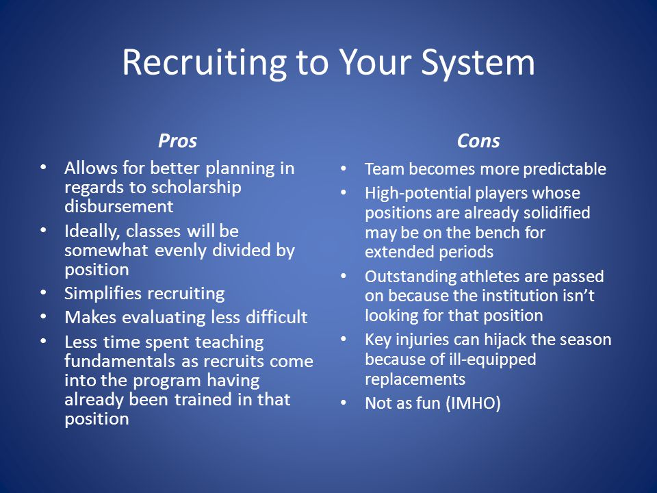 Recruiting to Your System Pros Allows for better planning in regards to scholarship disbursement Ideally, classes will be somewhat evenly divided by position Simplifies recruiting Makes evaluating less difficult Less time spent teaching fundamentals as recruits come into the program having already been trained in that position Cons Team becomes more predictable High-potential players whose positions are already solidified may be on the bench for extended periods Outstanding athletes are passed on because the institution isnt looking for that position Key injuries can hijack the season because of ill-equipped replacements Not as fun (IMHO)