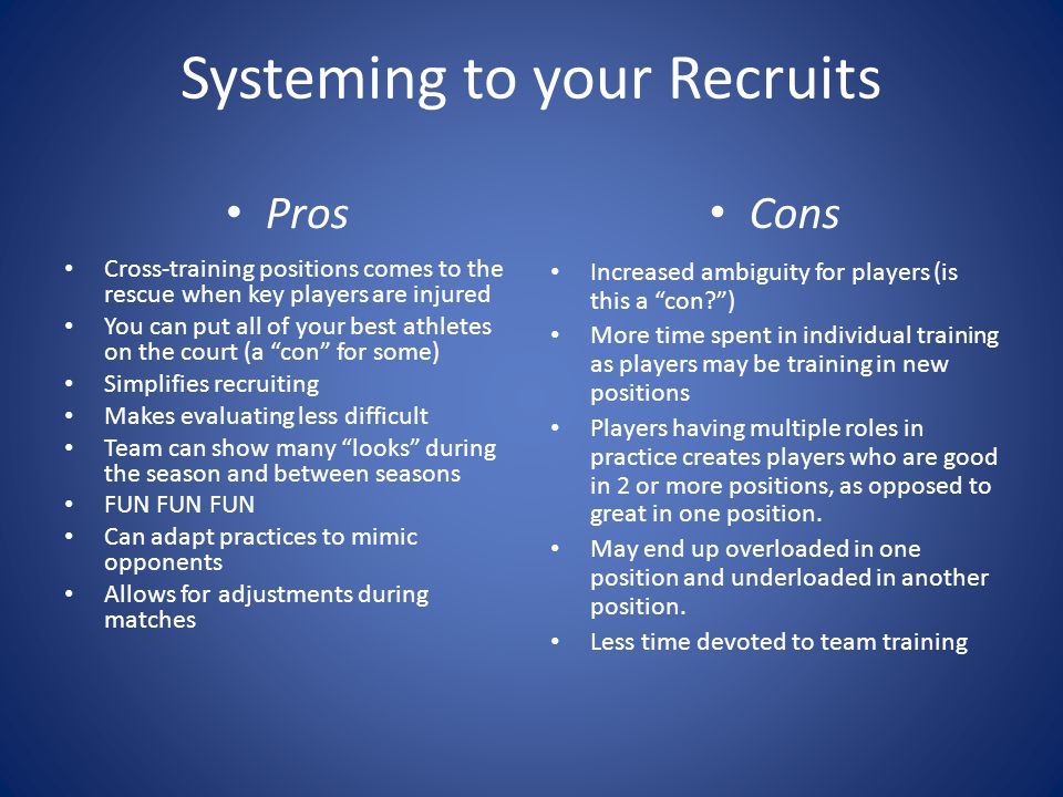 Systeming to your Recruits Pros Cross-training positions comes to the rescue when key players are injured You can put all of your best athletes on the court (a con for some) Simplifies recruiting Makes evaluating less difficult Team can show many looks during the season and between seasons FUN FUN FUN Can adapt practices to mimic opponents Allows for adjustments during matches Cons Increased ambiguity for players (is this a con ) More time spent in individual training as players may be training in new positions Players having multiple roles in practice creates players who are good in 2 or more positions, as opposed to great in one position.