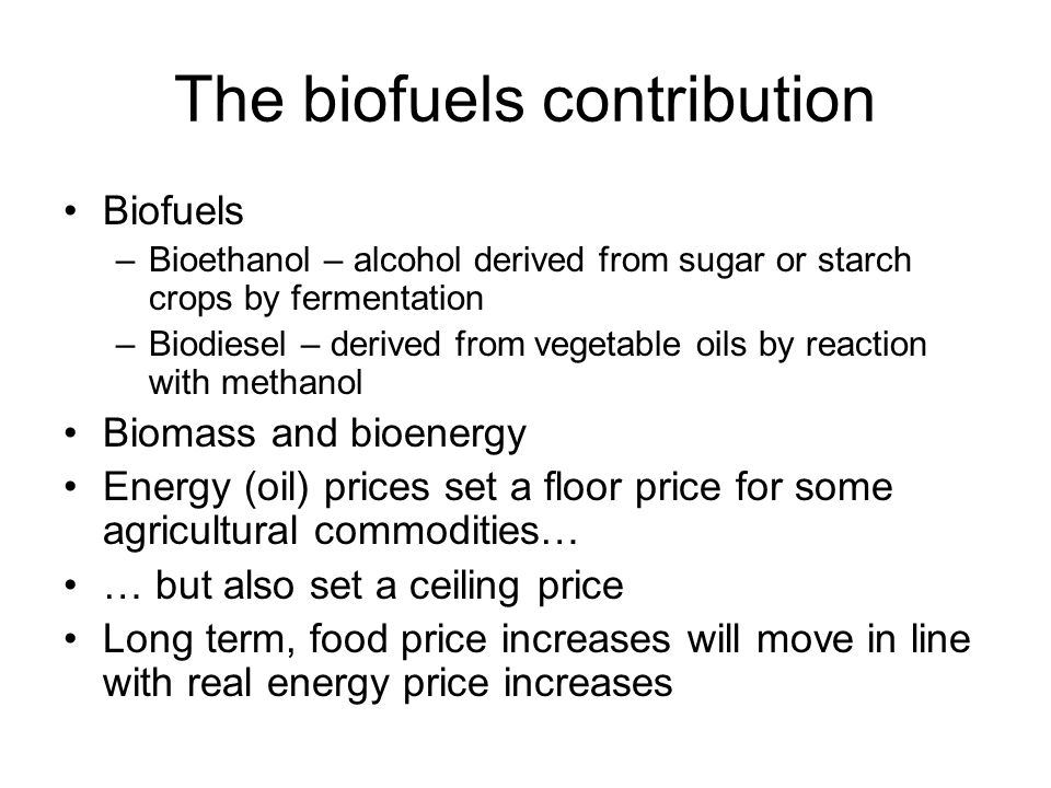 The biofuels contribution Biofuels –Bioethanol – alcohol derived from sugar or starch crops by fermentation –Biodiesel – derived from vegetable oils by reaction with methanol Biomass and bioenergy Energy (oil) prices set a floor price for some agricultural commodities… … but also set a ceiling price Long term, food price increases will move in line with real energy price increases