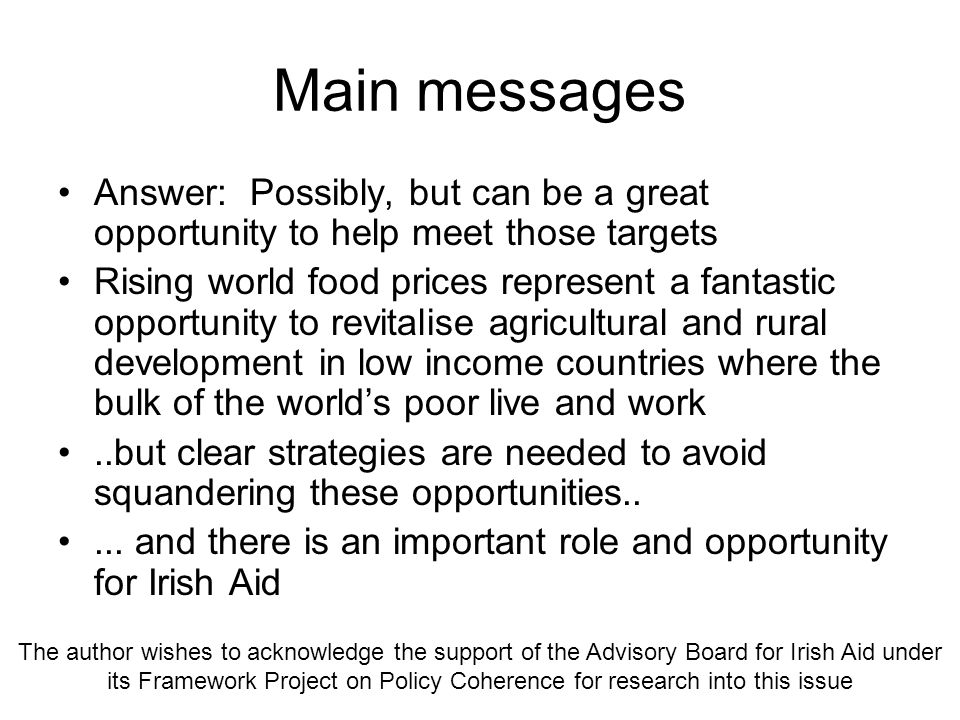Main messages Answer: Possibly, but can be a great opportunity to help meet those targets Rising world food prices represent a fantastic opportunity to revitalise agricultural and rural development in low income countries where the bulk of the worlds poor live and work..but clear strategies are needed to avoid squandering these opportunities.....