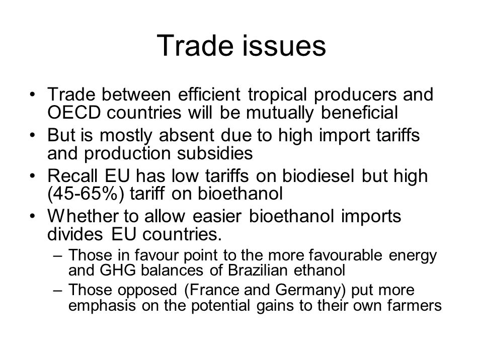 Trade issues Trade between efficient tropical producers and OECD countries will be mutually beneficial But is mostly absent due to high import tariffs and production subsidies Recall EU has low tariffs on biodiesel but high (45-65%) tariff on bioethanol Whether to allow easier bioethanol imports divides EU countries.